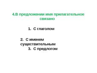 4.В предложении имя прилагательное связано 1. С глаголом 2. С именем существ
