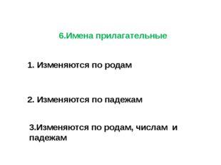 6.Имена прилагательные 1. Изменяются по родам 2. Изменяются по падежам 3.Изме