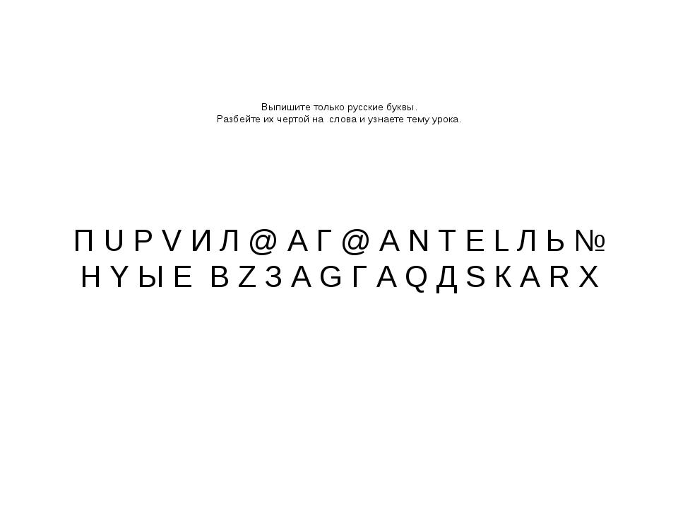 Выпишите только русские буквы. Разбейте их чертой на слова и узнаете тему ур...
