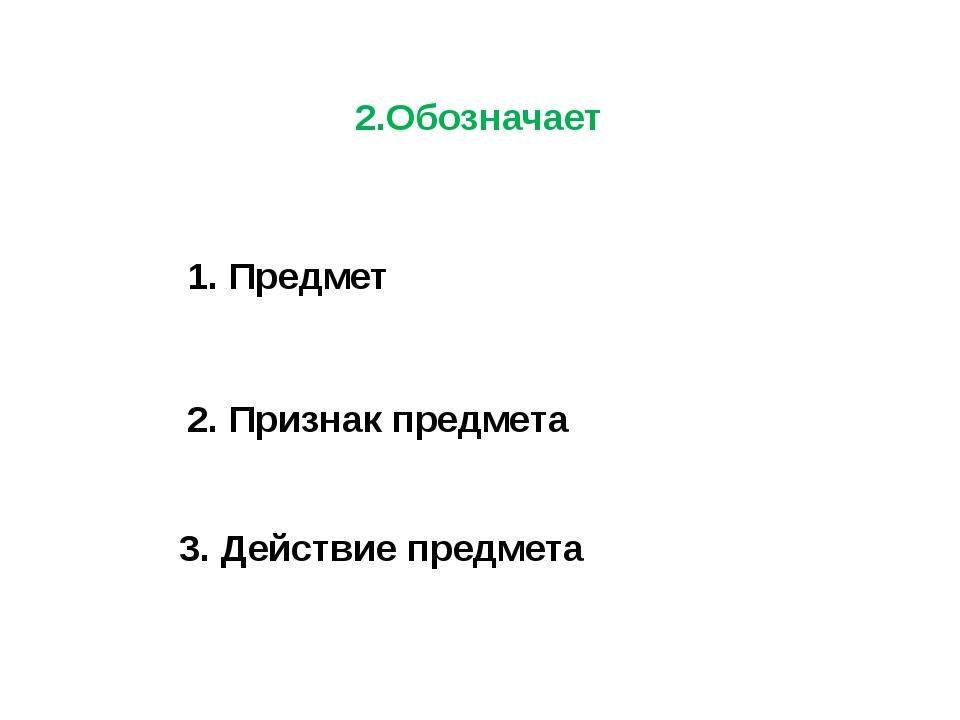 2.Обозначает 1. Предмет 2. Признак предмета 3. Действие предмета