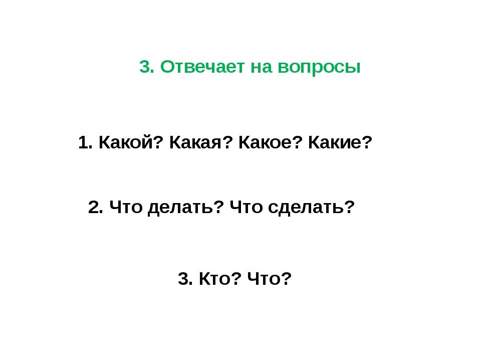 3. Отвечает на вопросы 1. Какой? Какая? Какое? Какие? 2. Что делать? Что сдел...