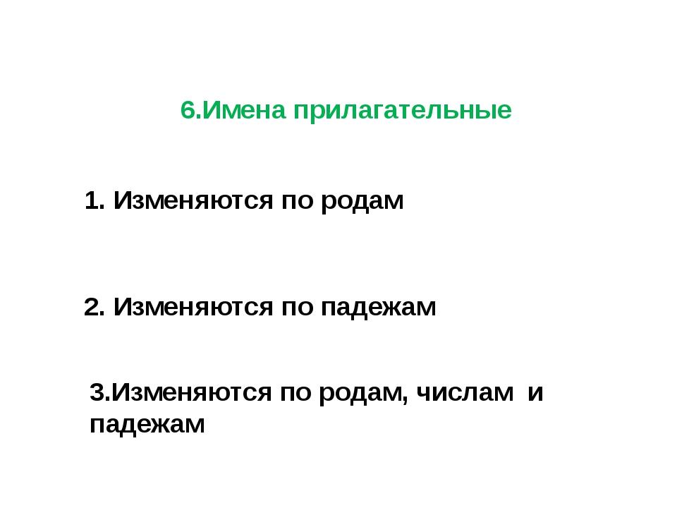 6.Имена прилагательные 1. Изменяются по родам 2. Изменяются по падежам 3.Изме...