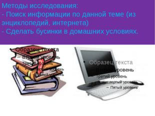 Методы исследования: - Поиск информации по данной теме (из энциклопедий, инте