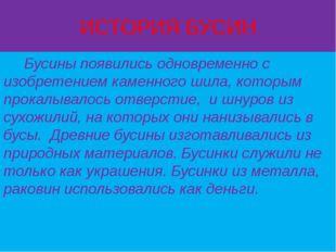 ИСТОРИЯ БУСИН Бусины появились одновременно с изобретением каменного шила, ко