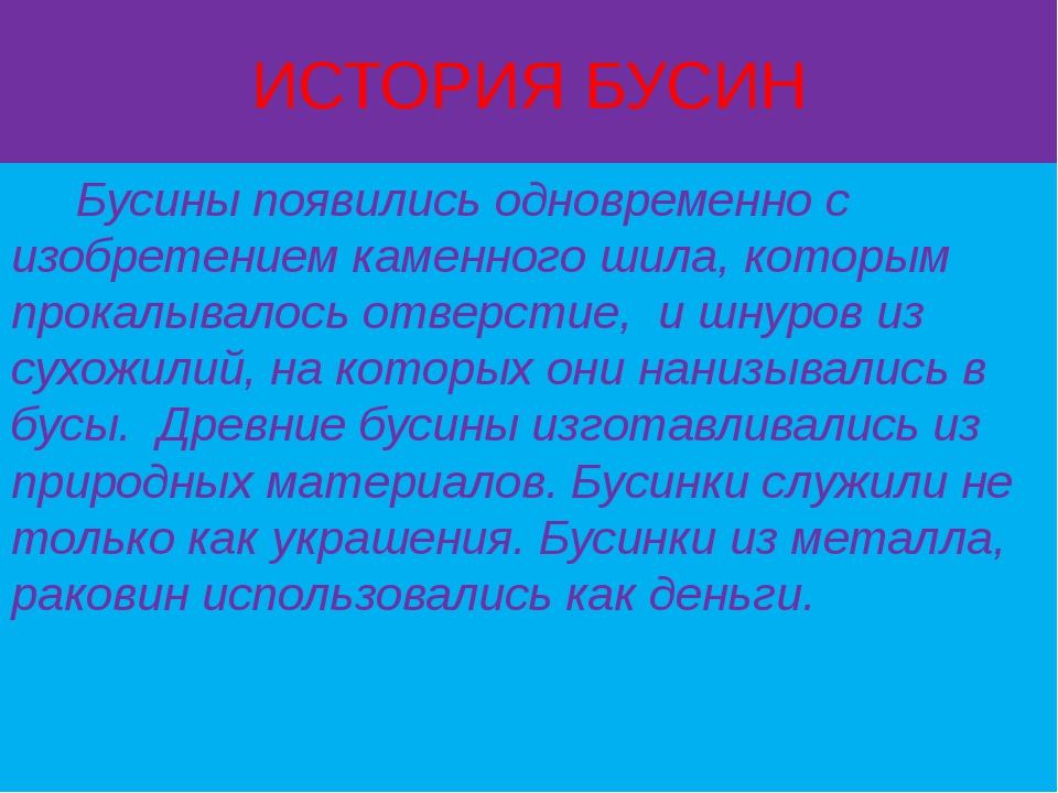 ИСТОРИЯ БУСИН Бусины появились одновременно с изобретением каменного шила, ко...