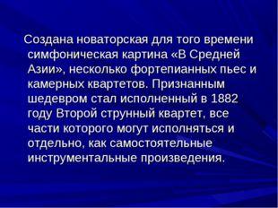 Создана новаторская для того времени симфоническая картина «В Средней Азии»,