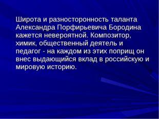 Широта и разносторонность таланта Александра Порфирьевича Бородина кажется н