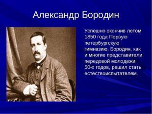 Александр Бородин Успешно окончив летом 1850 года Первую петербургскую гимназ