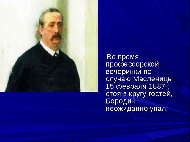 Во время профессорской вечеринки по случаю Масленицы 15 февраля 1887г, стоя...