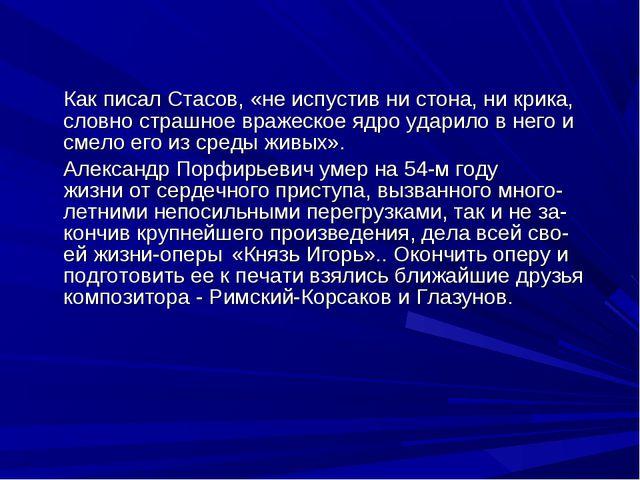 Как писал Стасов, «не испустив ни стона, ни крика, словно страшное вражеское...