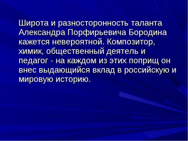 Широта и разносторонность таланта Александра Порфирьевича Бородина кажется н...