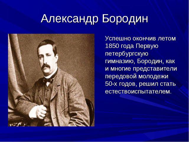 Александр Бородин Успешно окончив летом 1850 года Первую петербургскую гимназ...