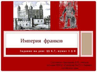 Задание на дом: §§ 6,7, пункт 1 § 8 Империя франков Составила: Григорьева Е.В