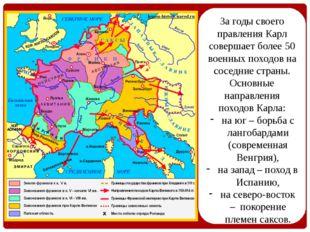 За годы своего правления Карл совершает более 50 военных походов на соседние