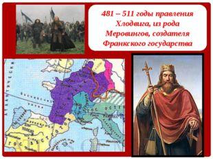 481 – 511 годы правления Хлодвига, из рода Меровингов, создателя Франкского г