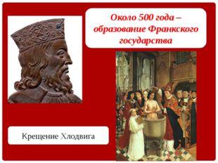 Около 500 года – образование Франкского государства Крещение Хлодвига