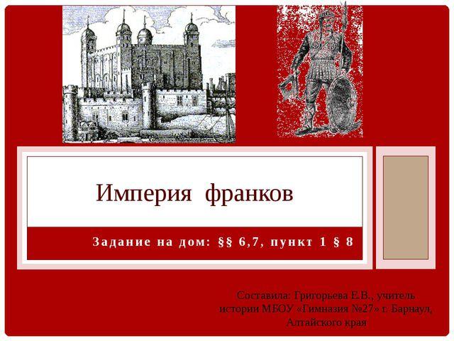 Задание на дом: §§ 6,7, пункт 1 § 8 Империя франков Составила: Григорьева Е.В...