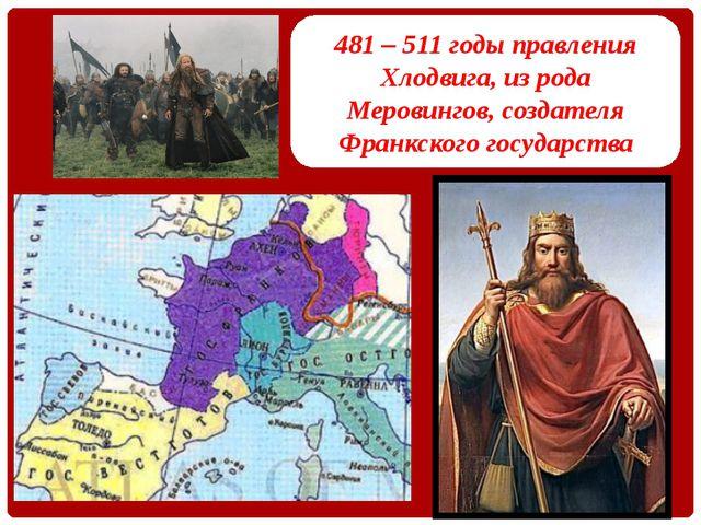 481 – 511 годы правления Хлодвига, из рода Меровингов, создателя Франкского г...