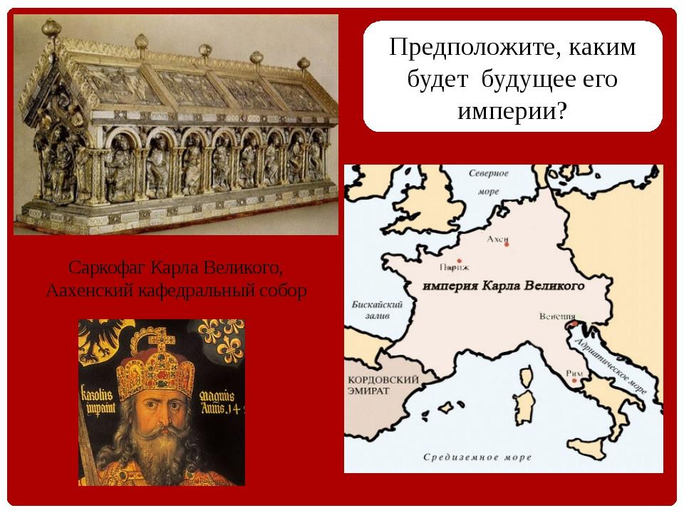 Предположите, каким будет будущее его империи? Саркофаг Карла Великого, Аахе...
