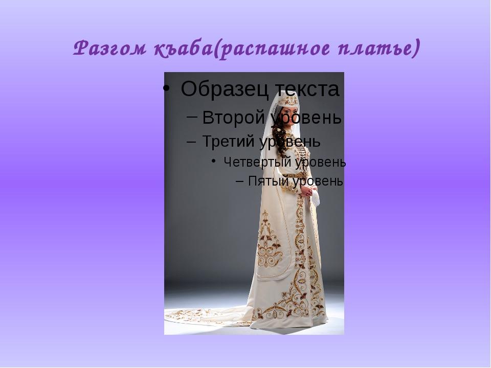 Разгом къаба(распашное платье)
