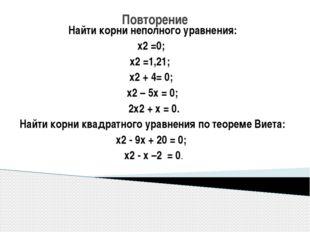 Повторение Найти корни неполного уравнения: х2 =0; х2 =1,21; х2 + 4= 0; х2 –