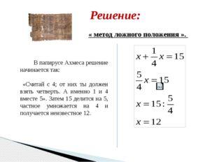 Решение: В папирусе Ахмеса решение начинается так: «Считай с 4; от них ты дол