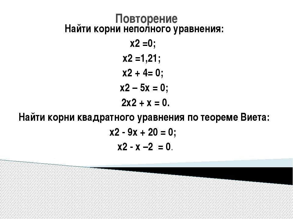 Повторение Найти корни неполного уравнения: х2 =0; х2 =1,21; х2 + 4= 0; х2 –...