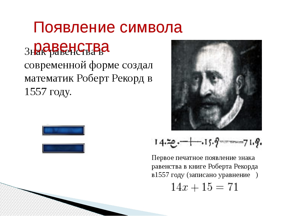 Знак равенства в современной форме создал математикРоберт Рекорд в 1557 году...