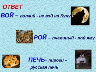 ОТВЕТ ВОЙ – волчий - не вой на Луну РОЙ – пчелиный - рой яму ПЕЧЬ- пироги – р