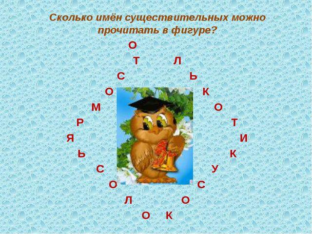 Сколько имён существительных можно прочитать в фигуре? О Т Л С Ь О К М О Р Т...
