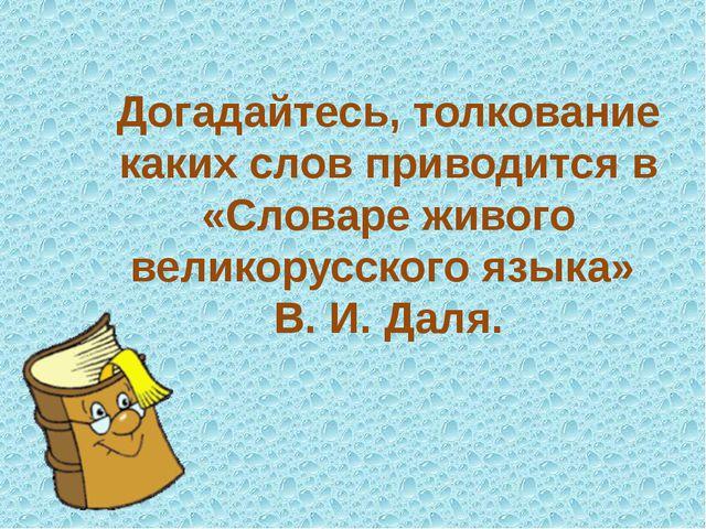 Догадайтесь, толкование каких слов приводится в «Словаре живого великорусског...