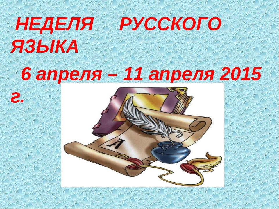 НЕДЕЛЯ РУССКОГО ЯЗЫКА 6 апреля – 11 апреля 2015 г.