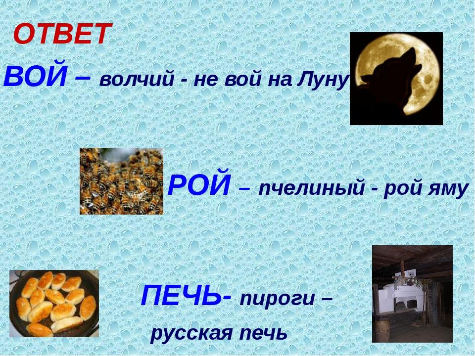 ОТВЕТ ВОЙ – волчий - не вой на Луну РОЙ – пчелиный - рой яму ПЕЧЬ- пироги – р...
