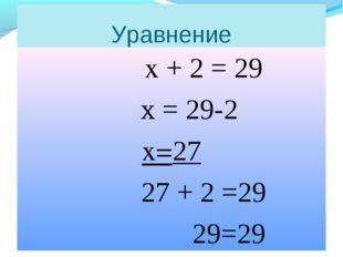 Уравнение х + 2 = 29 х = 29-2 х=27 27 + 2 =29 29=29