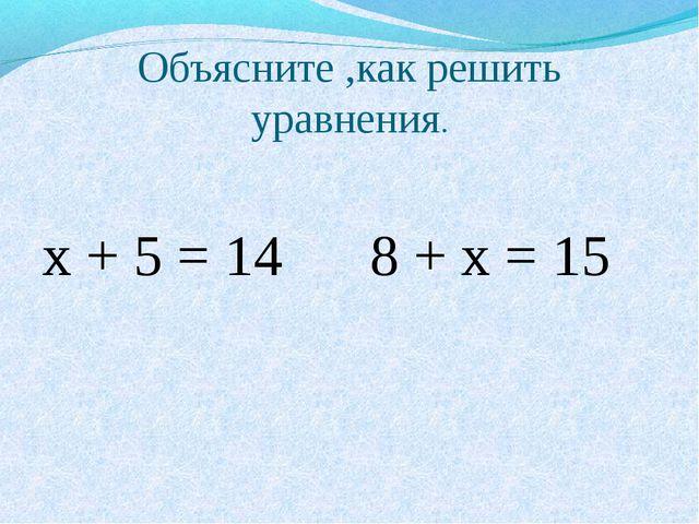 Объясните ,как решить уравнения. х + 5 = 14 8 + х = 15