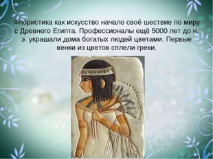 Флористика как искусство начало своё шествие по миру с Древнего Египта. Профе