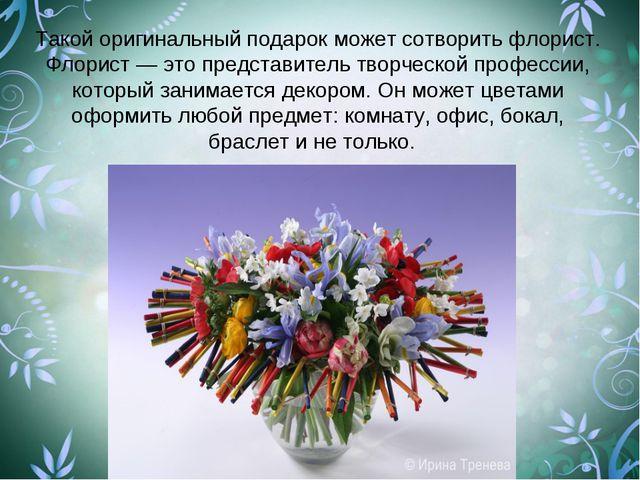 Такой оригинальный подарок может сотворить флорист. Флорист — это представите...