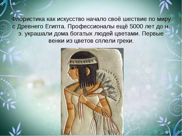 Флористика как искусство начало своё шествие по миру с Древнего Египта. Профе...