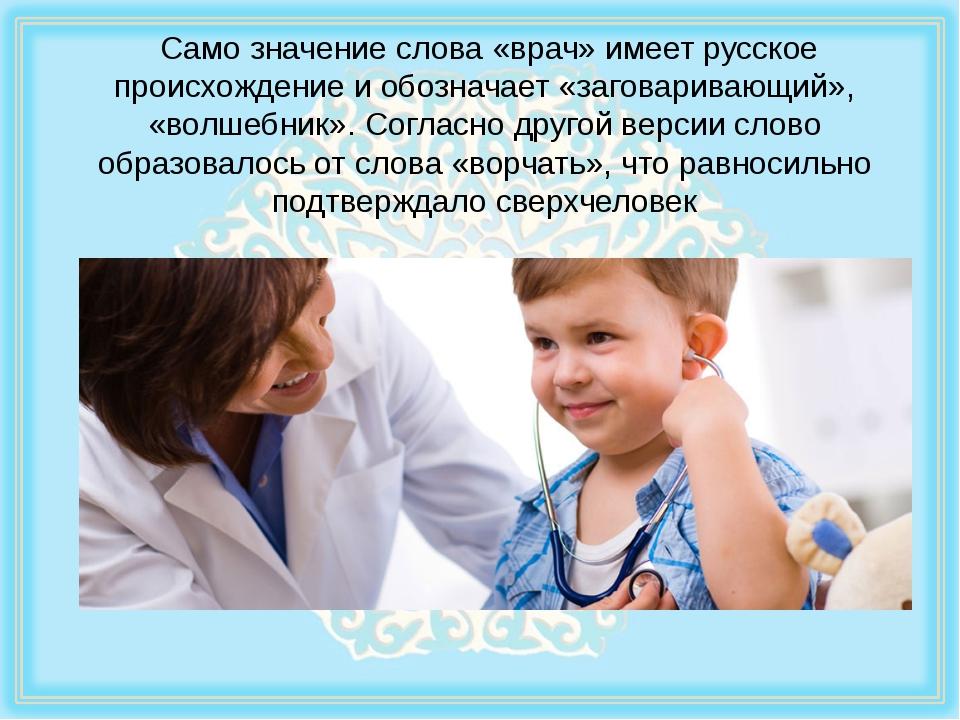 Само значение слова «врач» имеет русское происхождение и обозначает «заговар...