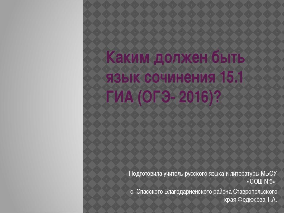 Каким должен быть язык сочинения 15.1 ГИА (ОГЭ- 2016)? Подготовила учитель ру...