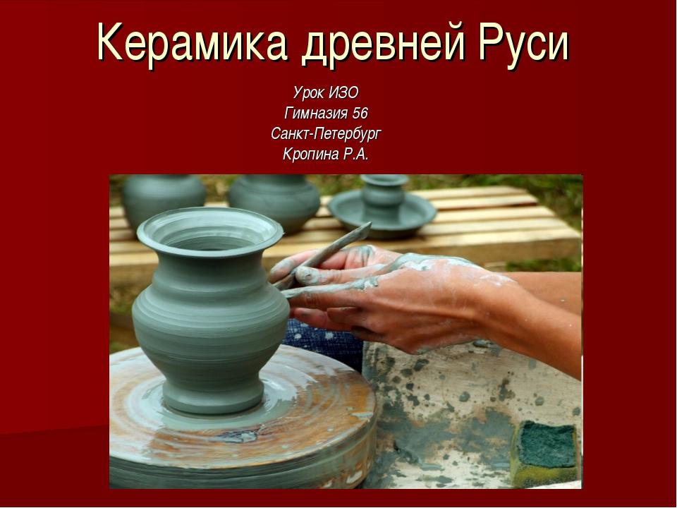 Керамика древней Руси Урок ИЗО Гимназия 56 Санкт-Петербург Кропина Р.А.