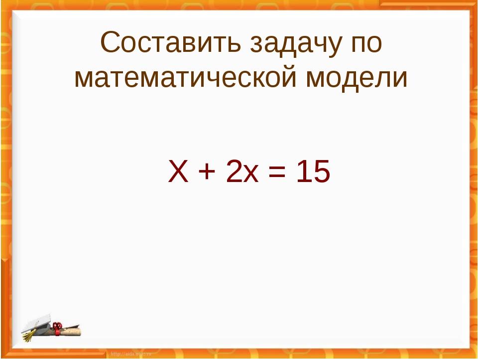 Х + 2х = 15 Составить задачу по математической модели