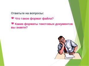 Ответьте на вопросы: Что такое формат файла? Какие форматы текстовых документ