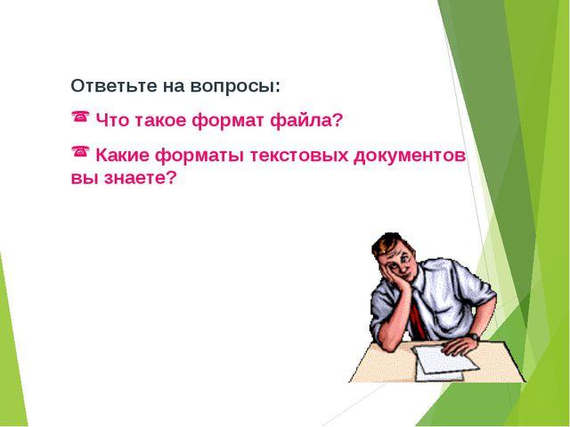 Ответьте на вопросы: Что такое формат файла? Какие форматы текстовых документ...