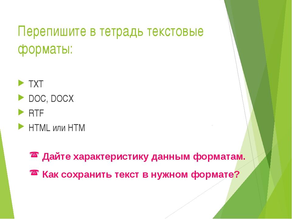 Перепишите в тетрадь текстовые форматы: TXT DOC, DOCX RTF HTML или HTM Дайте...