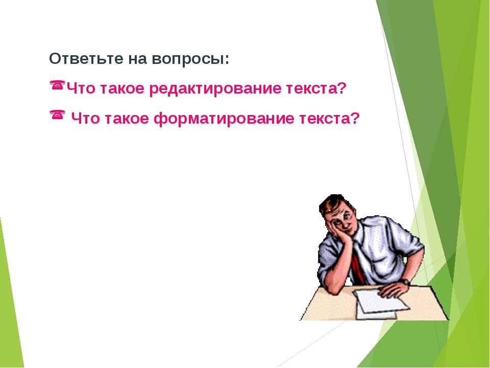 Ответьте на вопросы: Что такое редактирование текста? Что такое форматировани...