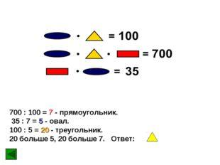 700 : 100 = 7 - прямоугольник. 35 : 7 = 5 - овал. 100 : 5 = 20 - треугольник.