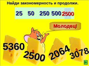 Молодец! Найди закономерность и продолжи. 2500 2550250500?
