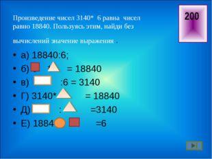Произведение чисел 3140* 6 равна чисел равно 18840. Пользуясь этим, найди бе