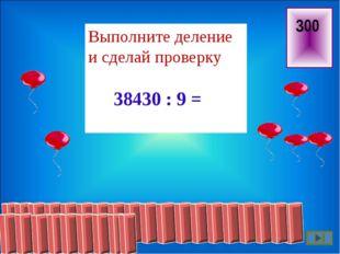300 Выполните деление и сделай проверку 38430 : 9 =